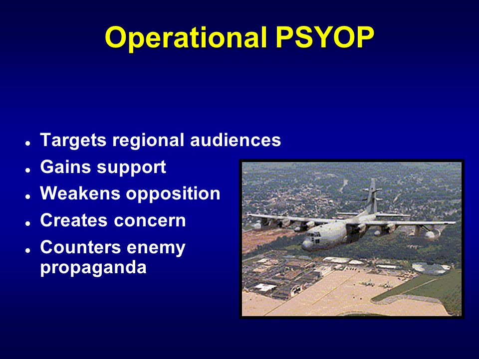 Tactical PSYOP l Supports cover and concealment l Disrupts local operations l Provides surrender instructions l Limited to short term objectives
