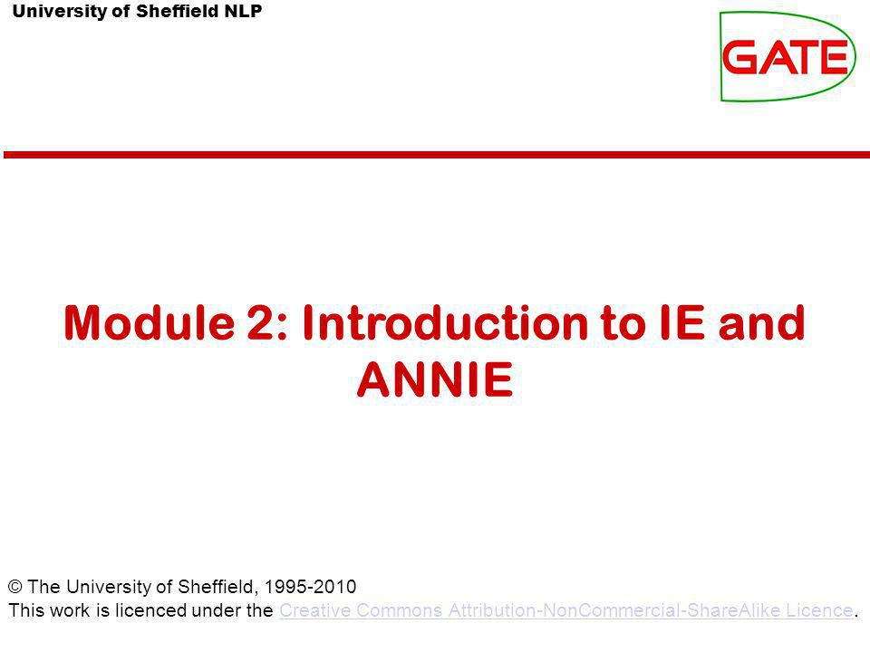 University of Sheffield NLP Module 2: Introduction to IE and ANNIE © The University of Sheffield, This work is licenced under the Creative Commons Attribution-NonCommercial-ShareAlike Licence.Creative Commons Attribution-NonCommercial-ShareAlike Licence