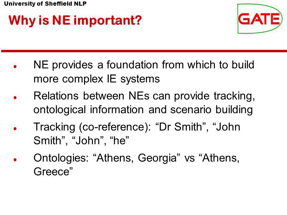 University of Sheffield NLP Why is NE important? NE provides a foundation from which to build more complex IE systems Relations between NEs can provid