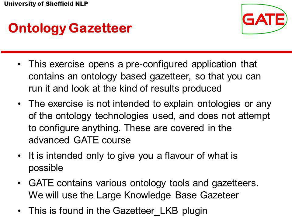 University of Sheffield NLP Ontology Gazetteer This exercise opens a pre-configured application that contains an ontology based gazetteer, so that you can run it and look at the kind of results produced The exercise is not intended to explain ontologies or any of the ontology technologies used, and does not attempt to configure anything.