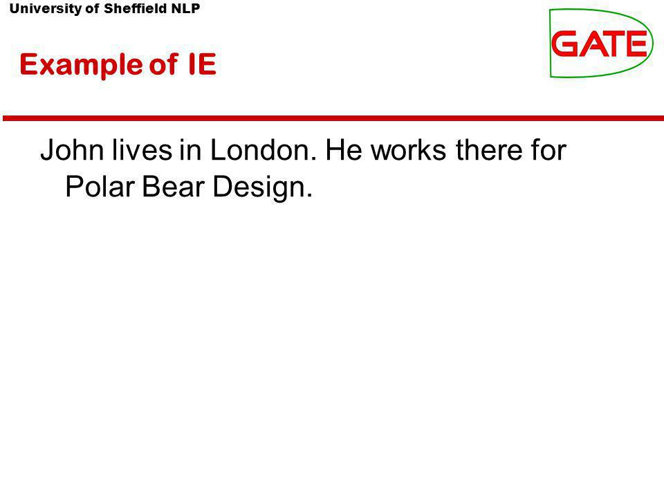 University of Sheffield NLP Example of IE John lives in London. He works there for Polar Bear Design.