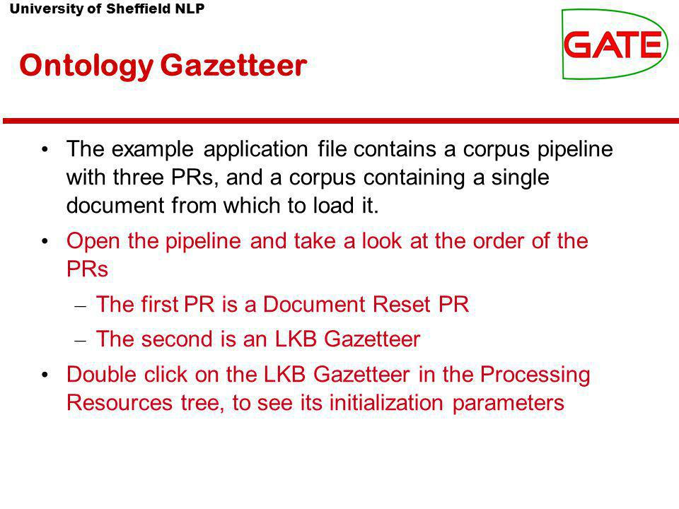 University of Sheffield NLP Ontology Gazetteer The example application file contains a corpus pipeline with three PRs, and a corpus containing a single document from which to load it.