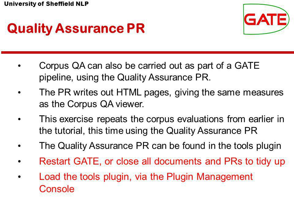 University of Sheffield NLP Quality Assurance PR Corpus QA can also be carried out as part of a GATE pipeline, using the Quality Assurance PR.