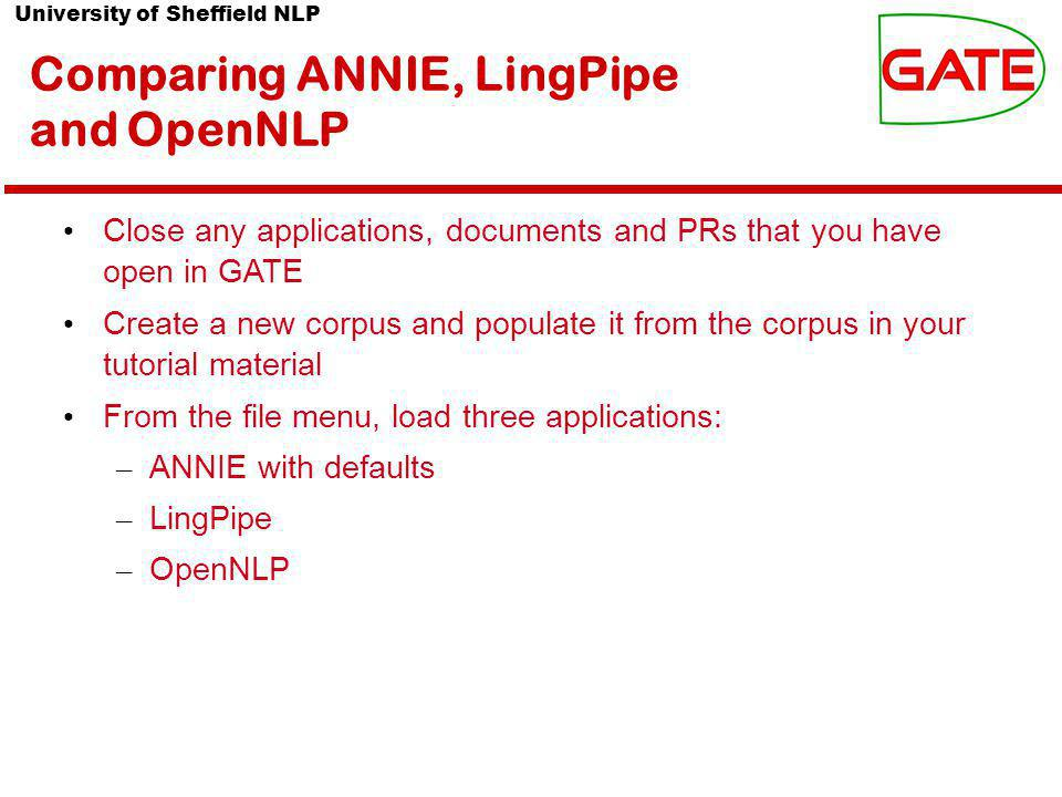 University of Sheffield NLP Comparing ANNIE, LingPipe and OpenNLP Close any applications, documents and PRs that you have open in GATE Create a new corpus and populate it from the corpus in your tutorial material From the file menu, load three applications: – ANNIE with defaults – LingPipe – OpenNLP