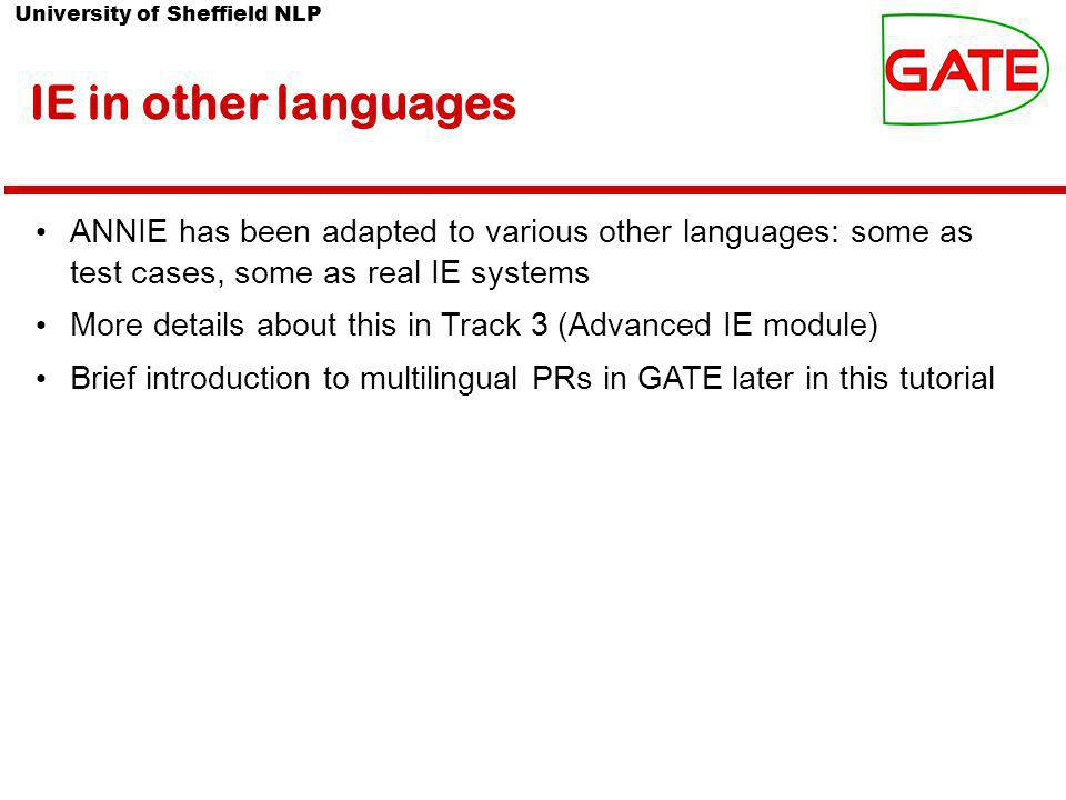 University of Sheffield NLP IE in other languages ANNIE has been adapted to various other languages: some as test cases, some as real IE systems More details about this in Track 3 (Advanced IE module) Brief introduction to multilingual PRs in GATE later in this tutorial