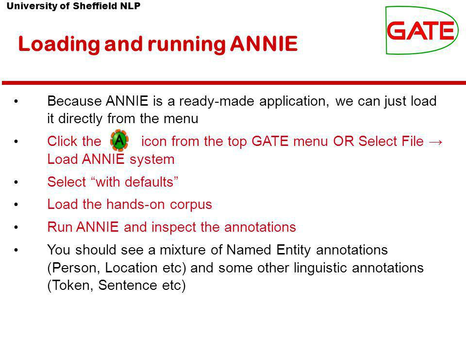 University of Sheffield NLP Loading and running ANNIE Because ANNIE is a ready-made application, we can just load it directly from the menu Click the icon from the top GATE menu OR Select File → Load ANNIE system Select with defaults Load the hands-on corpus Run ANNIE and inspect the annotations You should see a mixture of Named Entity annotations (Person, Location etc) and some other linguistic annotations (Token, Sentence etc)