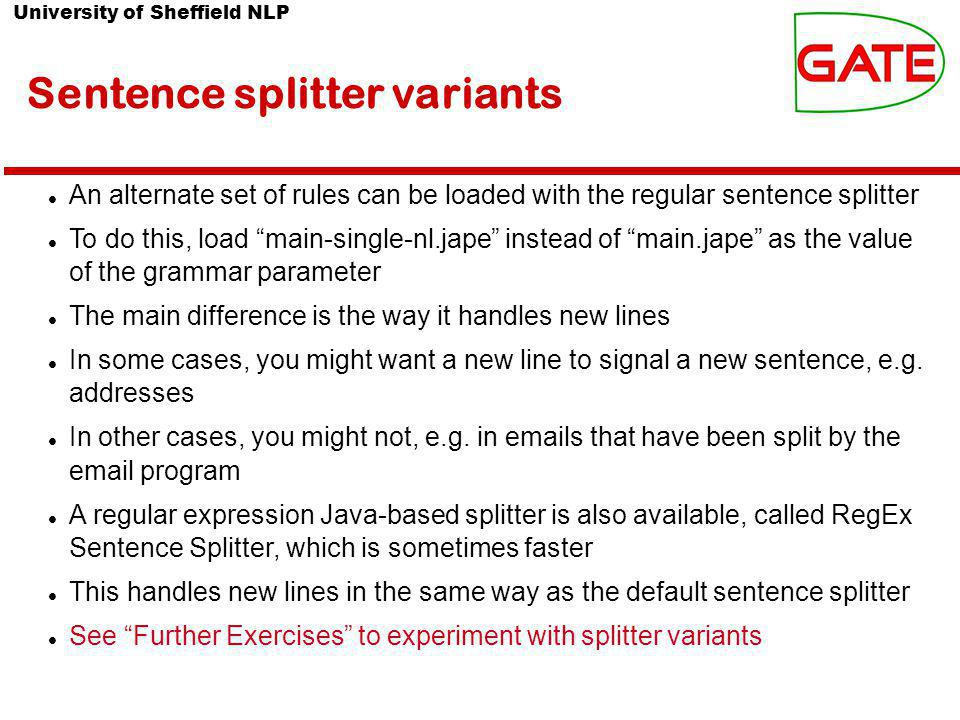 University of Sheffield NLP Sentence splitter variants An alternate set of rules can be loaded with the regular sentence splitter To do this, load main-single-nl.jape instead of main.jape as the value of the grammar parameter The main difference is the way it handles new lines In some cases, you might want a new line to signal a new sentence, e.g.
