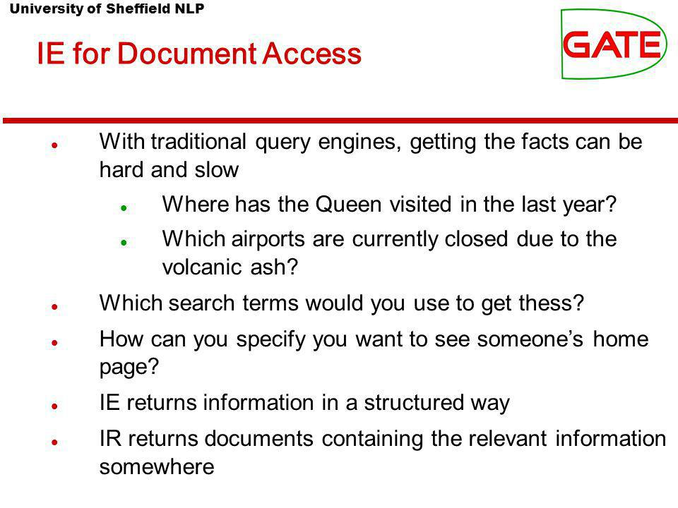University of Sheffield NLP IE for Document Access With traditional query engines, getting the facts can be hard and slow Where has the Queen visited in the last year.