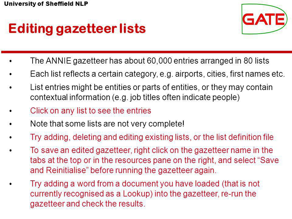 University of Sheffield NLP Editing gazetteer lists The ANNIE gazetteer has about 60,000 entries arranged in 80 lists Each list reflects a certain category, e.g.