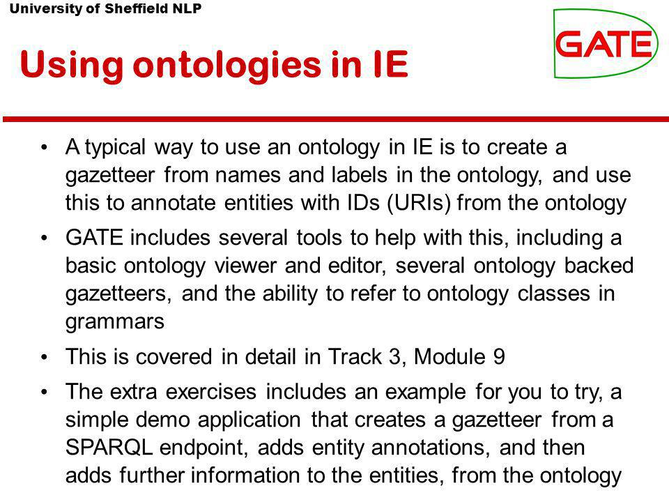 University of Sheffield NLP Using ontologies in IE A typical way to use an ontology in IE is to create a gazetteer from names and labels in the ontology, and use this to annotate entities with IDs (URIs) from the ontology GATE includes several tools to help with this, including a basic ontology viewer and editor, several ontology backed gazetteers, and the ability to refer to ontology classes in grammars This is covered in detail in Track 3, Module 9 The extra exercises includes an example for you to try, a simple demo application that creates a gazetteer from a SPARQL endpoint, adds entity annotations, and then adds further information to the entities, from the ontology