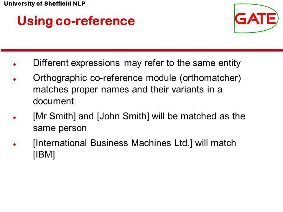 University of Sheffield NLP Using co-reference Different expressions may refer to the same entity Orthographic co-reference module (orthomatcher) matches proper names and their variants in a document [Mr Smith] and [John Smith] will be matched as the same person [International Business Machines Ltd.] will match [IBM]