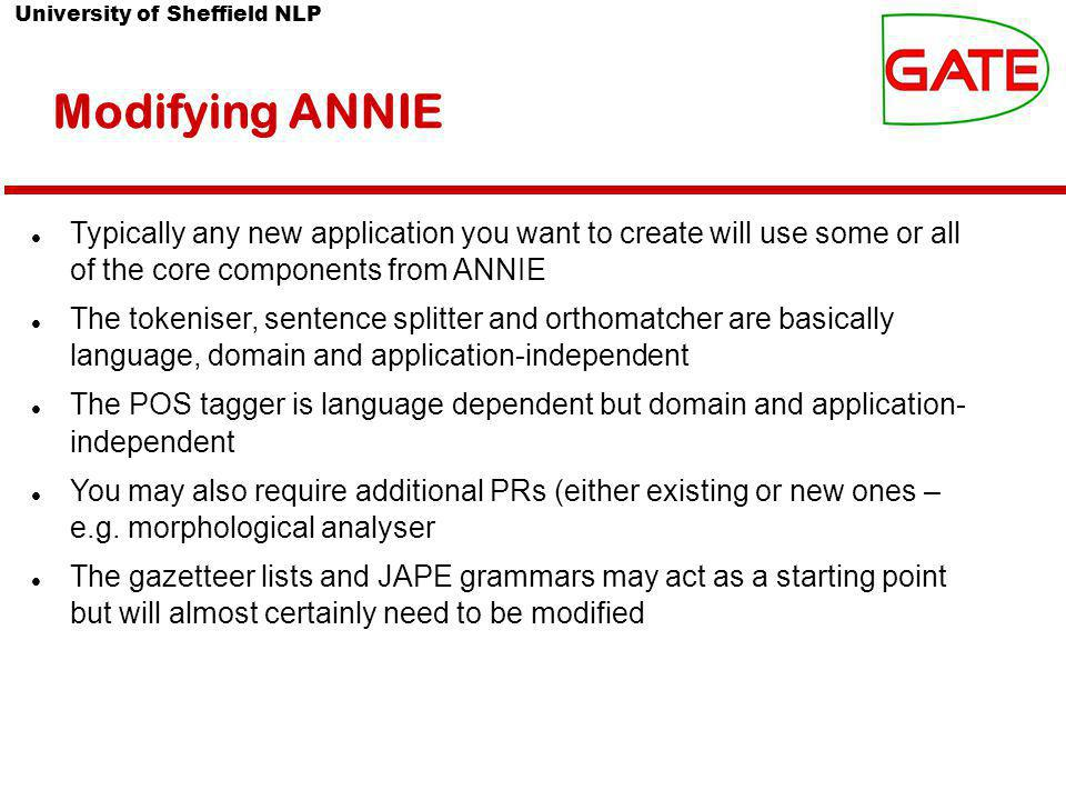 University of Sheffield NLP Modifying ANNIE Typically any new application you want to create will use some or all of the core components from ANNIE The tokeniser, sentence splitter and orthomatcher are basically language, domain and application-independent The POS tagger is language dependent but domain and application- independent You may also require additional PRs (either existing or new ones – e.g.