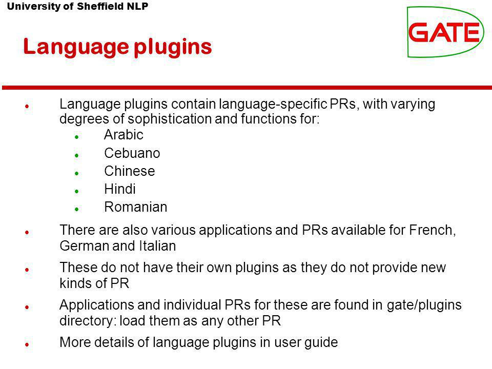 University of Sheffield NLP Language plugins Language plugins contain language-specific PRs, with varying degrees of sophistication and functions for: Arabic Cebuano Chinese Hindi Romanian There are also various applications and PRs available for French, German and Italian These do not have their own plugins as they do not provide new kinds of PR Applications and individual PRs for these are found in gate/plugins directory: load them as any other PR More details of language plugins in user guide