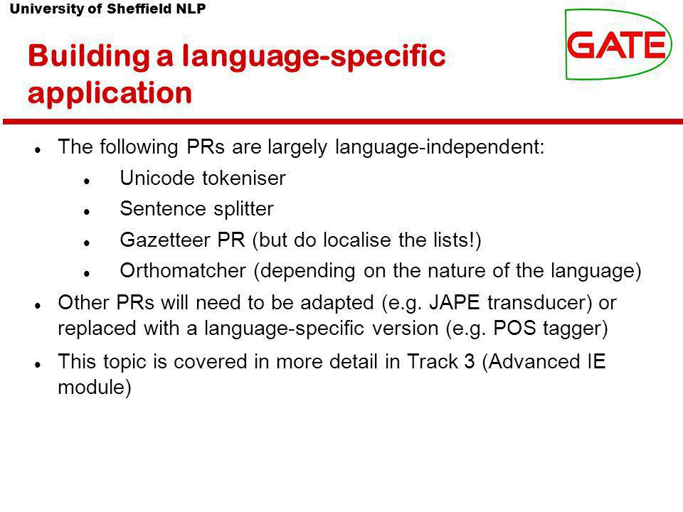 University of Sheffield NLP Building a language-specific application The following PRs are largely language-independent: Unicode tokeniser Sentence splitter Gazetteer PR (but do localise the lists!) Orthomatcher (depending on the nature of the language) Other PRs will need to be adapted (e.g.