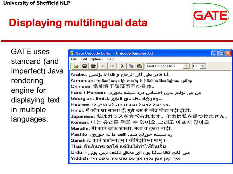 University of Sheffield NLP Displaying multilingual data GATE uses standard (and imperfect) Java rendering engine for displaying text in multiple languages.