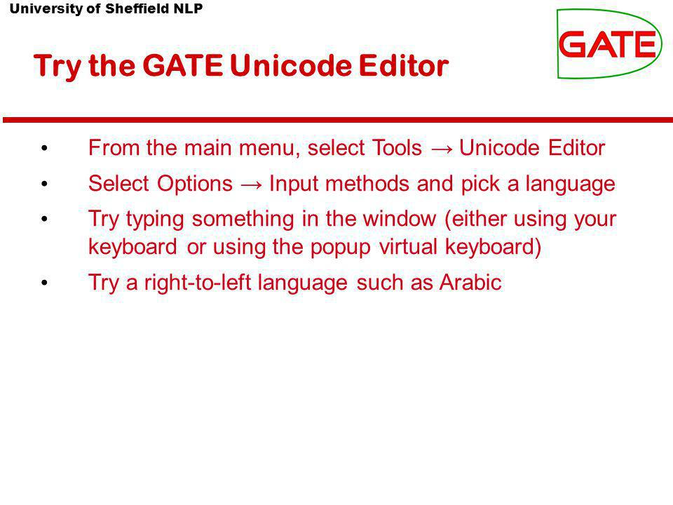 University of Sheffield NLP Try the GATE Unicode Editor From the main menu, select Tools → Unicode Editor Select Options → Input methods and pick a language Try typing something in the window (either using your keyboard or using the popup virtual keyboard) Try a right-to-left language such as Arabic