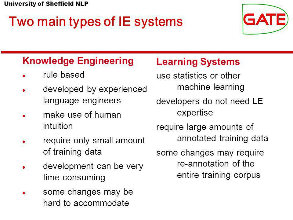 University of Sheffield NLP Two main types of IE systems Knowledge Engineering rule based developed by experienced language engineers make use of human intuition require only small amount of training data development can be very time consuming some changes may be hard to accommodate Learning Systems use statistics or other machine learning developers do not need LE expertise require large amounts of annotated training data some changes may require re-annotation of the entire training corpus