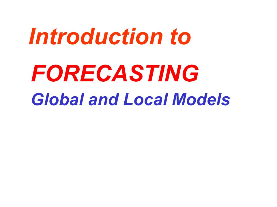 Introduction to Global and Local Models FORECASTING