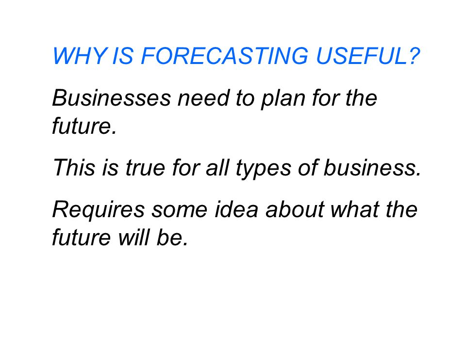 WHY IS FORECASTING USEFUL. Businesses need to plan for the future.
