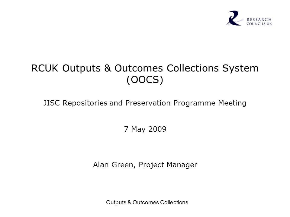 Outputs & Outcomes Collections RCUK Outputs & Outcomes Collections System (OOCS) JISC Repositories and Preservation Programme Meeting 7 May 2009 Alan Green, Project Manager