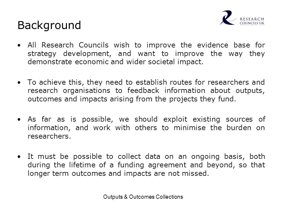 Outputs & Outcomes Collections Background All Research Councils wish to improve the evidence base for strategy development, and want to improve the wa