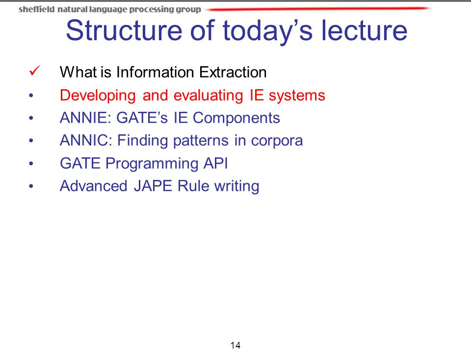 14 What is Information Extraction Developing and evaluating IE systems ANNIE: GATE's IE Components ANNIC: Finding patterns in corpora GATE Programming