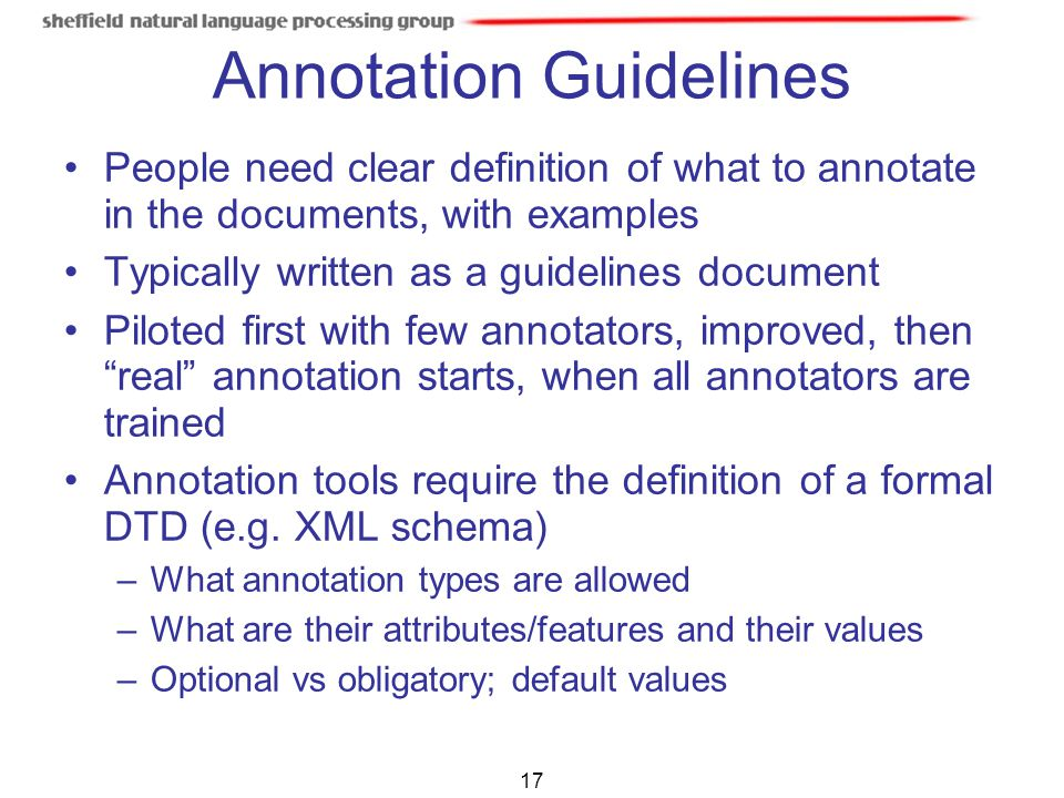 17 Annotation Guidelines People need clear definition of what to annotate in the documents, with examples Typically written as a guidelines document P