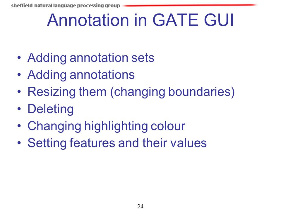 24 Annotation in GATE GUI Adding annotation sets Adding annotations Resizing them (changing boundaries) Deleting Changing highlighting colour Setting