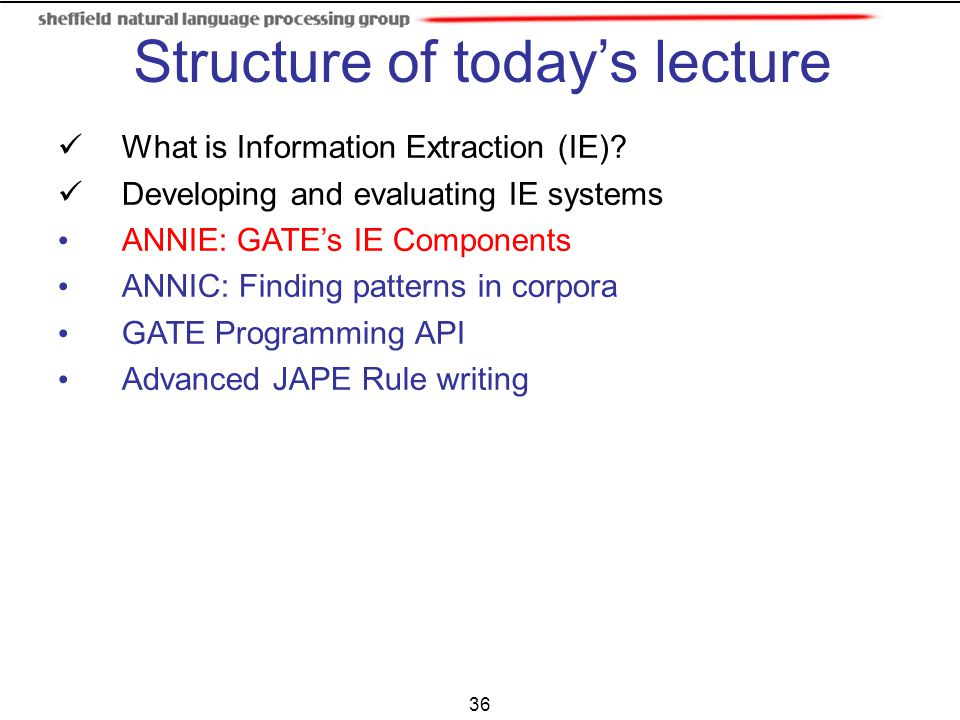 36 What is Information Extraction (IE)? Developing and evaluating IE systems ANNIE: GATE's IE Components ANNIC: Finding patterns in corpora GATE Progr