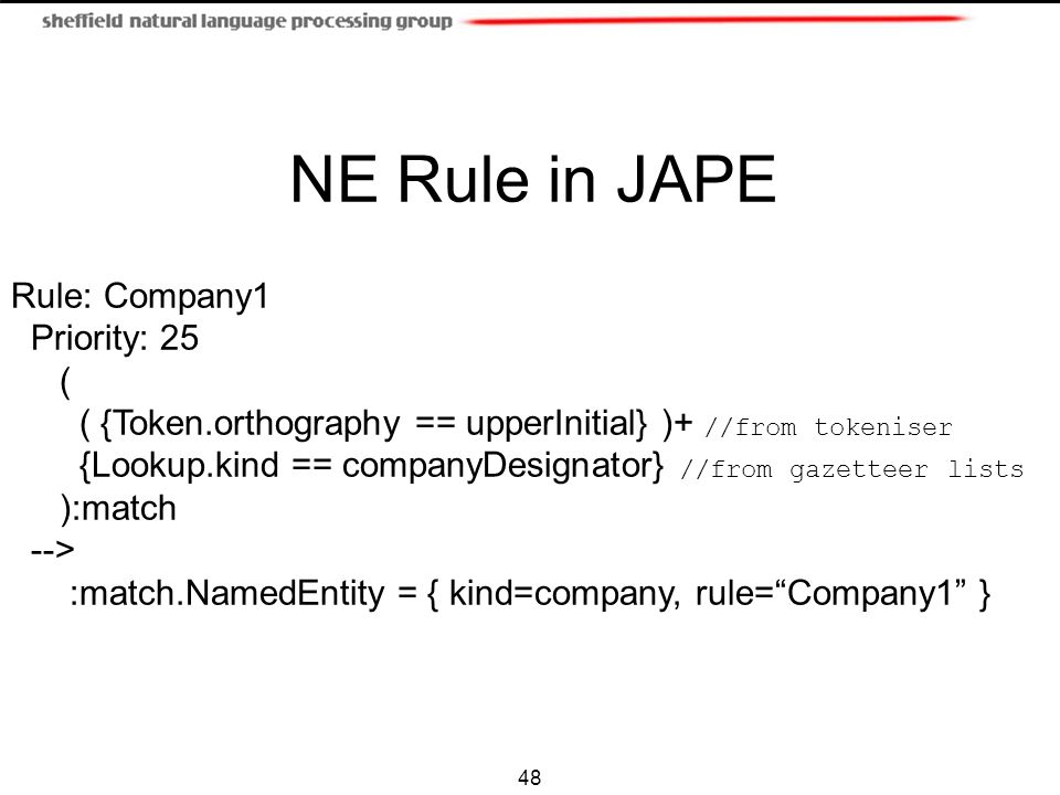 48 NE Rule in JAPE Rule: Company1 Priority: 25 ( ( {Token.orthography == upperInitial} )+ //from tokeniser {Lookup.kind == companyDesignator} //from g