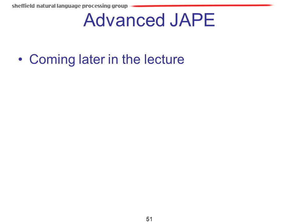 51 Advanced JAPE Coming later in the lecture