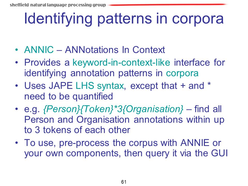 61 Identifying patterns in corpora ANNIC – ANNotations In Context Provides a keyword-in-context-like interface for identifying annotation patterns in