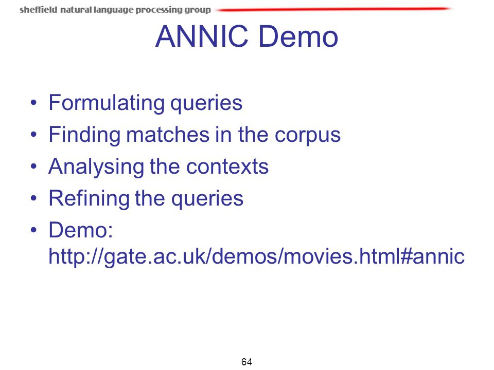 64 ANNIC Demo Formulating queries Finding matches in the corpus Analysing the contexts Refining the queries Demo: http://gate.ac.uk/demos/movies.html#