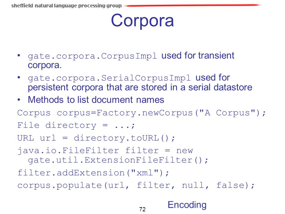 72 Corpora gate.corpora.CorpusImpl used for transient corpora. gate.corpora.SerialCorpusImpl used for persistent corpora that are stored in a serial d