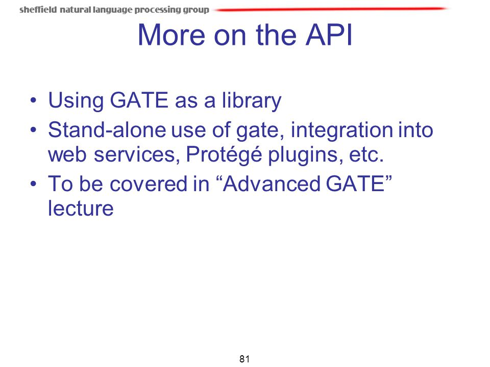 "81 More on the API Using GATE as a library Stand-alone use of gate, integration into web services, Protégé plugins, etc. To be covered in ""Advanced GA"