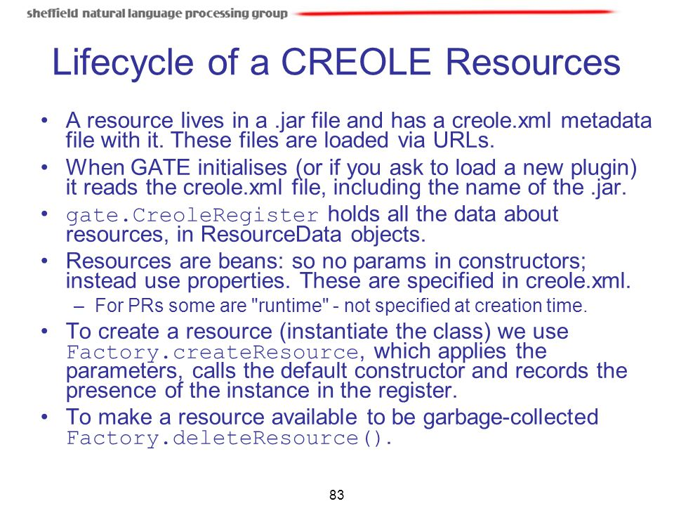 83 Lifecycle of a CREOLE Resources A resource lives in a.jar file and has a creole.xml metadata file with it. These files are loaded via URLs. When GA