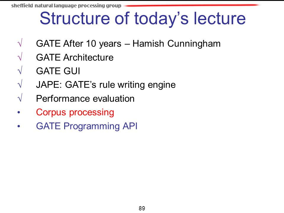 89 √ GATE After 10 years – Hamish Cunningham √ GATE Architecture √ GATE GUI √ JAPE: GATE's rule writing engine √ Performance evaluation Corpus process