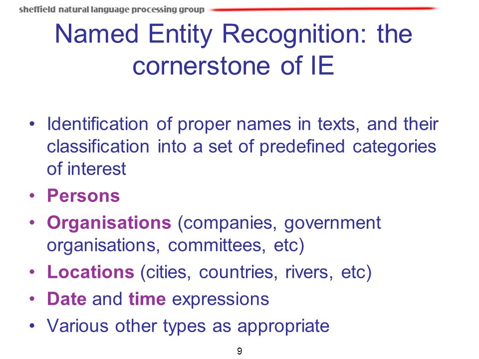 9 Named Entity Recognition: the cornerstone of IE Identification of proper names in texts, and their classification into a set of predefined categorie