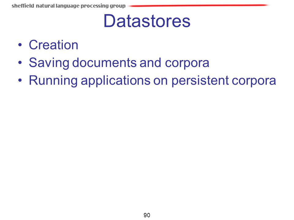 90 Datastores Creation Saving documents and corpora Running applications on persistent corpora