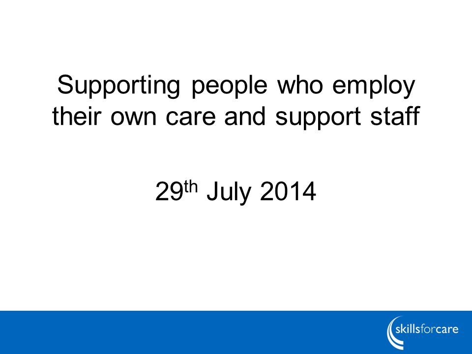 Supporting people who employ their own care and support staff 29 th July 2014