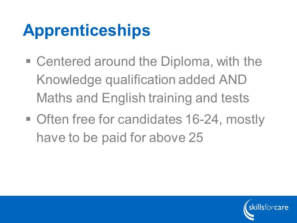 Apprenticeships  Centered around the Diploma, with the Knowledge qualification added AND Maths and English training and tests  Often free for candidates 16-24, mostly have to be paid for above 25