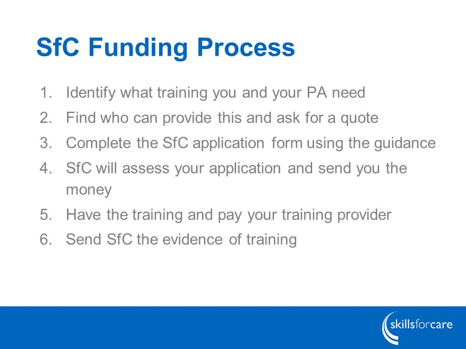 SfC Funding Process 1.Identify what training you and your PA need 2.Find who can provide this and ask for a quote 3.Complete the SfC application form using the guidance 4.SfC will assess your application and send you the money 5.Have the training and pay your training provider 6.Send SfC the evidence of training