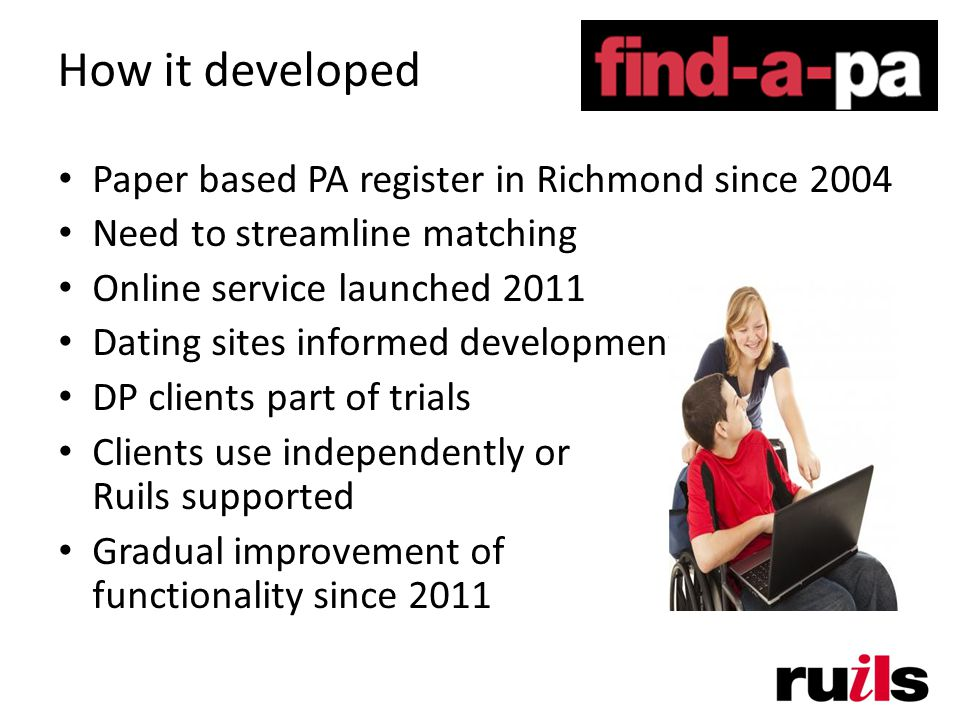 How it developed Paper based PA register in Richmond since 2004 Need to streamline matching Online service launched 2011 Dating sites informed development DP clients part of trials Clients use independently or Ruils supported Gradual improvement of functionality since 2011