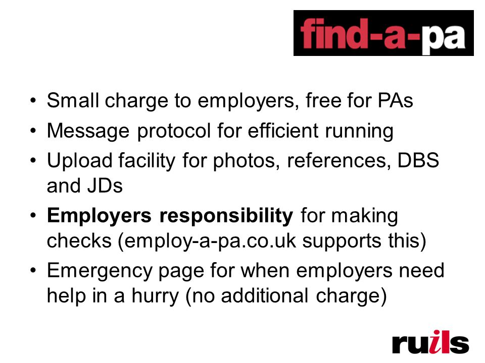 Small charge to employers, free for PAs Message protocol for efficient running Upload facility for photos, references, DBS and JDs Employers responsibility for making checks (employ-a-pa.co.uk supports this) Emergency page for when employers need help in a hurry (no additional charge)