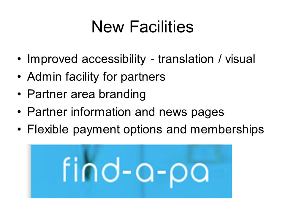 New Facilities Improved accessibility - translation / visual Admin facility for partners Partner area branding Partner information and news pages Flexible payment options and memberships