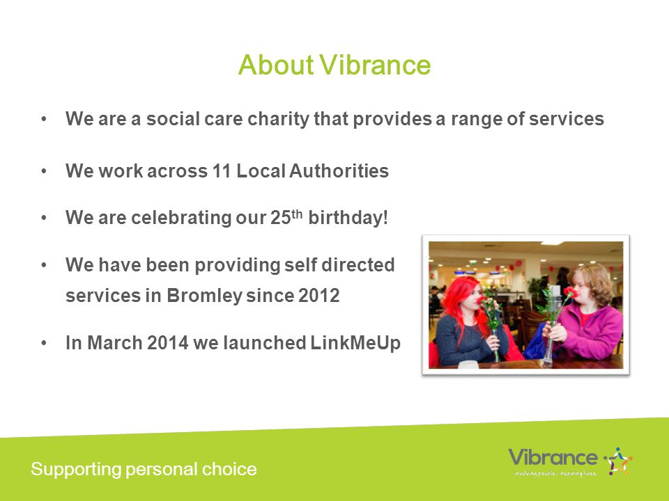 Supporting personal choice About Vibrance We are a social care charity that provides a range of services We work across 11 Local Authorities We are celebrating our 25 th birthday.