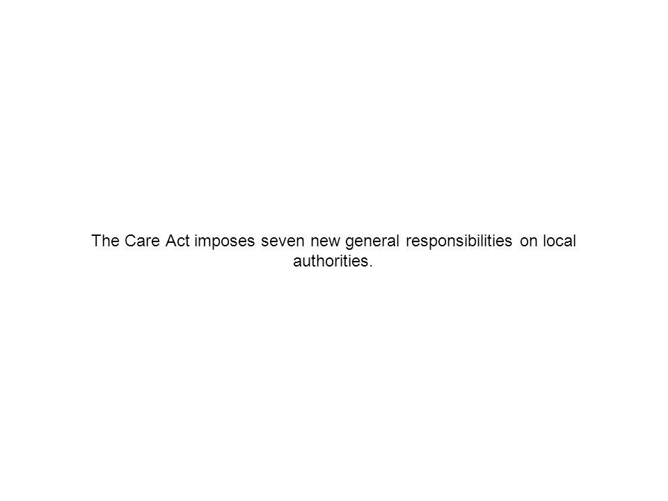 The Care Act imposes seven new general responsibilities on local authorities.