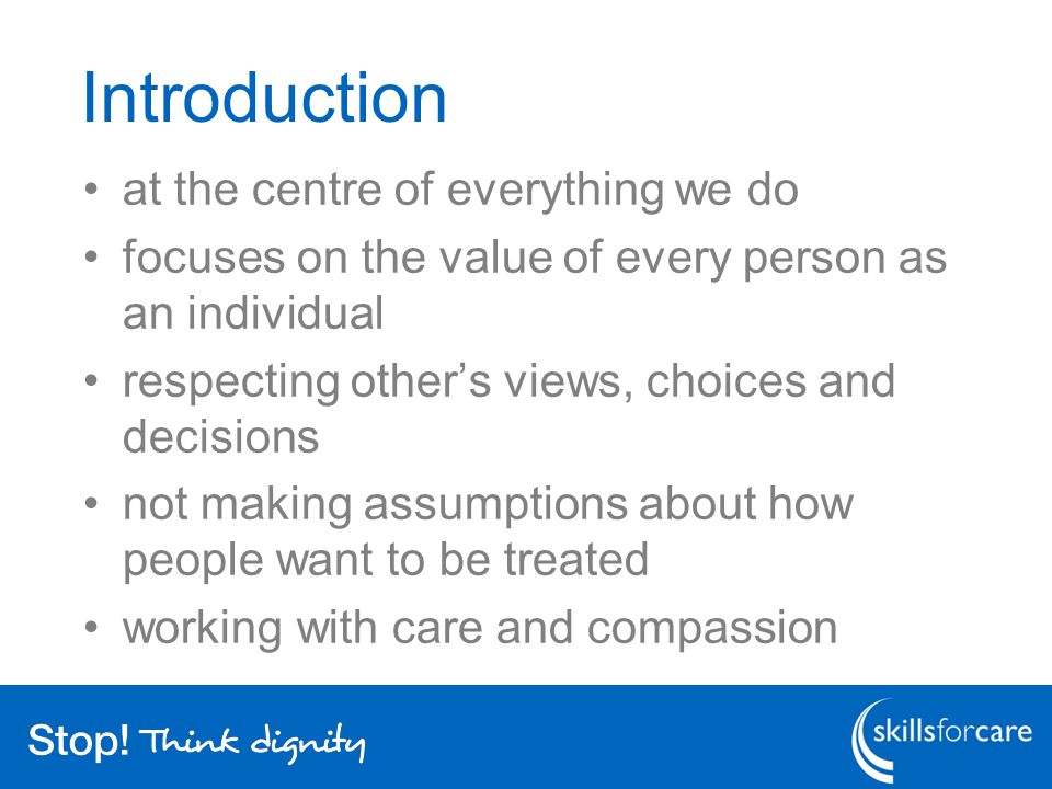 Introduction at the centre of everything we do focuses on the value of every person as an individual respecting other's views, choices and decisions not making assumptions about how people want to be treated working with care and compassion