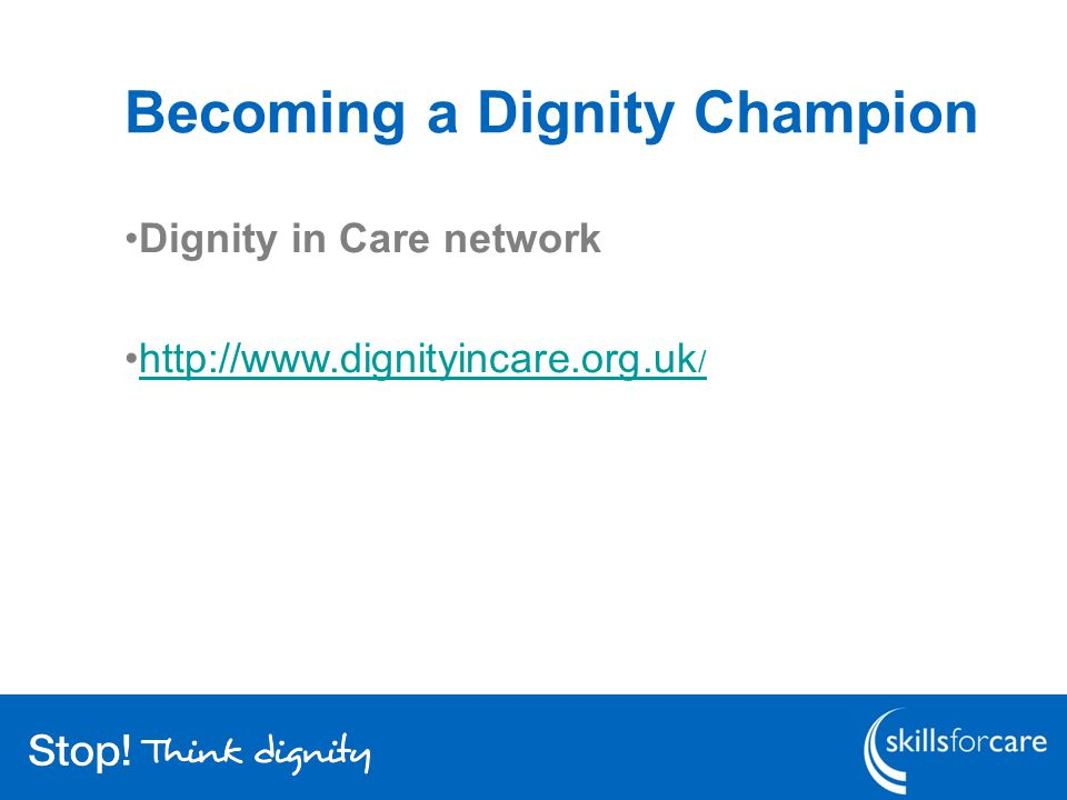 Becoming a Dignity Champion Dignity in Care network http://www.dignityincare.org.uk /http://www.dignityincare.org.uk /