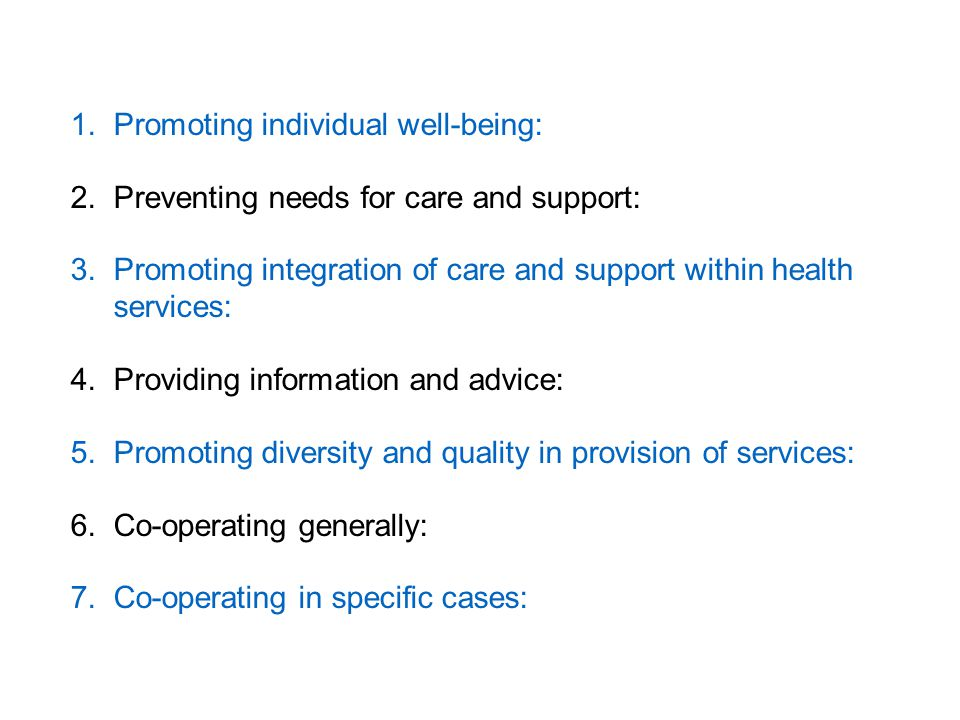1.Promoting individual well-being: 2.Preventing needs for care and support: 3.Promoting integration of care and support within health services: 4.Providing information and advice: 5.Promoting diversity and quality in provision of services: 6.Co-operating generally: 7.Co-operating in specific cases: